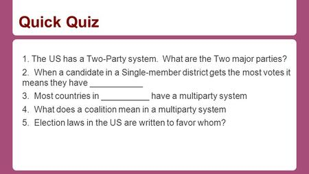 Quick Quiz 1. The US has a Two-Party system. What are the Two major parties? 2. When a candidate in a Single-member district gets the most votes it means.