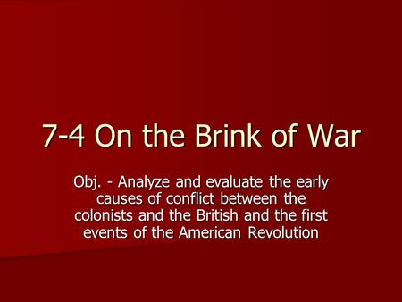 7-4 On the Brink of War Obj. - Analyze and evaluate the early causes of conflict between the colonists and the British and the first events of the American.