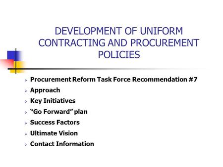"DEVELOPMENT OF UNIFORM CONTRACTING AND PROCUREMENT POLICIES  Procurement Reform Task Force Recommendation #7  Approach  Key Initiatives  ""Go Forward"""
