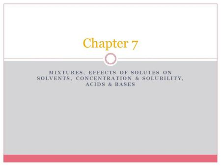 MIXTURES, EFFECTS OF SOLUTES ON SOLVENTS, CONCENTRATION & SOLUBILITY, ACIDS & BASES Chapter 7.