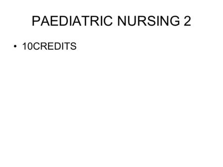 PAEDIATRIC NURSING 2 10CREDITS. UNIT 1.Integrated Management of Childhood Illnesses In this unit we shall discuss the IMCI strategy launched by WHO and.