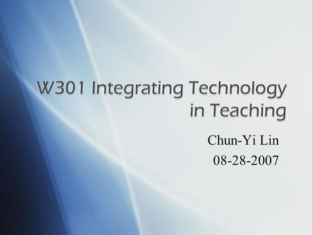 Chun-Yi Lin 08-28-2007.  Title: W301 Integrating Technology in Teaching (Part I)  Credit: 1 credit hour  Prerequisite: W200 or W201  Coordinating.