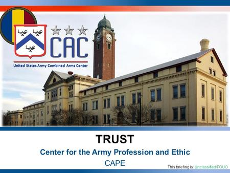 United States Army Combined Arms Center As of: 1 TRUST Center for the Army Profession and Ethic CAPE This briefing is: Unclassified/FOUO United States.