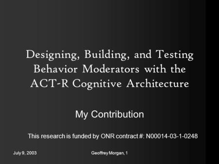July 9, 2003Geoffrey Morgan, 1 Designing, Building, and Testing Behavior Moderators with the ACT-R Cognitive Architecture My Contribution This research.