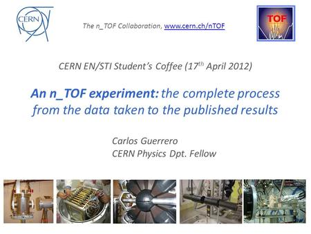 "C. CERN EN/STI Student's Coffee (April 17 th 2012) ""An n_TOF experiment: the complete process from the data taken to the published results"""
