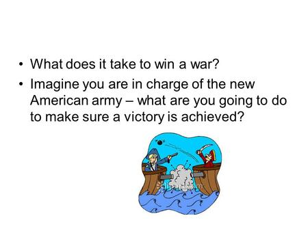 What does it take to win a war? Imagine you are in charge of the new American army – what are you going to do to make sure a victory is achieved?