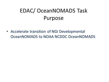 EDAC/ OceanNOMADS Task Purpose Accelerate transition of NGI Developmental OceanNOMADS to NOAA NCDDC OceanNOMADS.