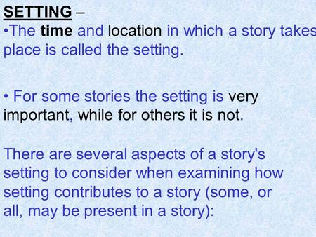 SETTING – The time and location in which a story takes place is called the setting. For some stories the setting is very important, while for others it.