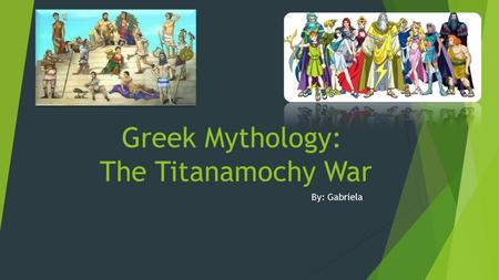 Greek Mythology: The Titanamochy War By: Gabriela.