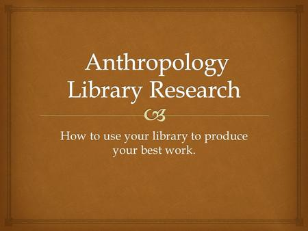 How to use your library to produce your best work.
