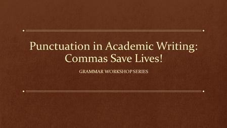 Punctuation in Academic Writing: Commas Save Lives! GRAMMAR WORKSHOP SERIES.
