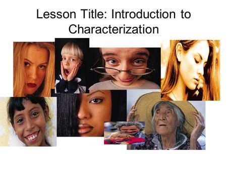 Lesson Title: Introduction to Characterization. Objectives The student will be able to: Analyze the methods authors use to develop and reveal character.