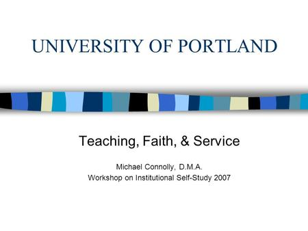 UNIVERSITY OF PORTLAND Teaching, Faith, & Service Michael Connolly, D.M.A. Workshop on Institutional Self-Study 2007.