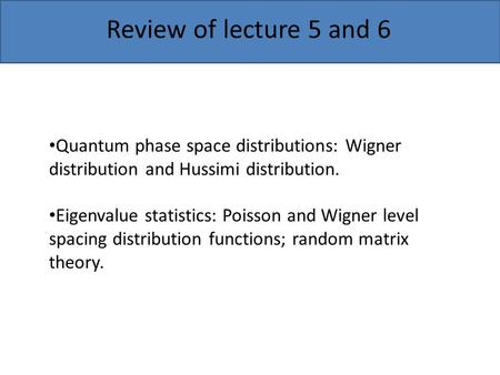 Review of lecture 5 and 6 Quantum phase space distributions: Wigner distribution and Hussimi distribution. Eigenvalue statistics: Poisson and Wigner level.