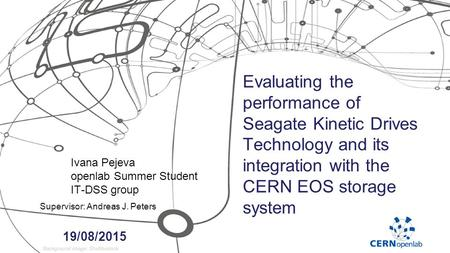 Evaluating the performance of Seagate Kinetic Drives Technology and its integration with the CERN EOS storage system Ivana Pejeva openlab Summer Student.