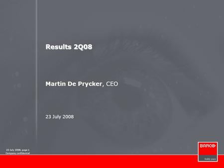 23 July 2008, page 1 Company confidential Results 2Q08 Results 2Q08 Martin De Prycker, CEO 23 July 2008.
