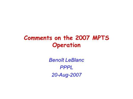 Comments on the 2007 MPTS Operation Benoît LeBlanc PPPL 20-Aug-2007.