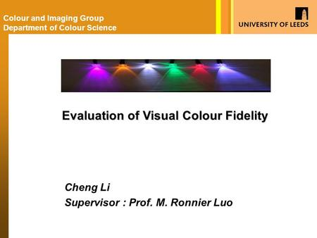 Cheng Li Supervisor : Prof. M. Ronnier Luo Colour and Imaging Group Department of Colour Science Evaluation of Visual Colour Fidelity.