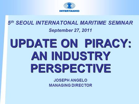 5 th SEOUL INTERNATONAL MARITIME SEMINAR September 27, 2011 UPDATE ON PIRACY: AN INDUSTRY PERSPECTIVE JOSEPH ANGELO MANAGING DIRECTOR.