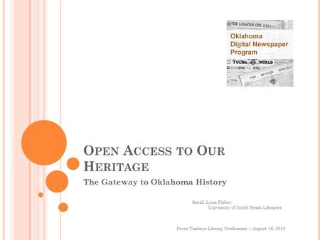 O PEN A CCESS TO O UR H ERITAGE The Gateway to Oklahoma History Cross Timbers Library Conference – August 16, 2013 Sarah Lynn Fisher University of North.