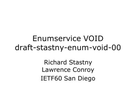Enumservice VOID draft-stastny-enum-void-00 Richard Stastny Lawrence Conroy IETF60 San Diego.