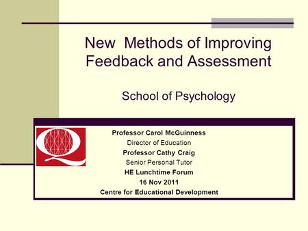 New Methods of Improving Feedback and Assessment School of Psychology Professor Carol McGuinness Director of Education Professor Cathy Craig Senior Personal.