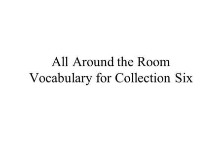 All Around the Room Vocabulary for Collection Six.
