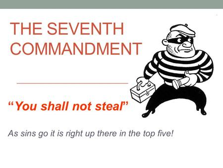 "THE SEVENTH COMMANDMENT ""You shall not steal"" As sins go it is right up there in the top five!"