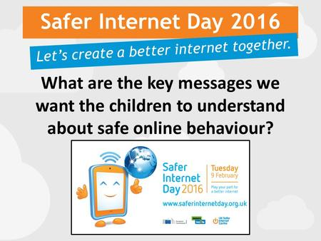 Safer Internet Day 2016 Let's create a better internet together. What are the key messages we want the children to understand about safe online behaviour?