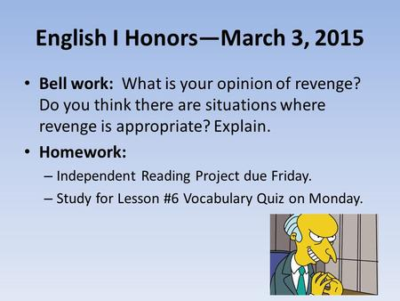 English I Honors—March 3, 2015 Bell work: What is your opinion of revenge? Do you think there are situations where revenge is appropriate? Explain. Homework: