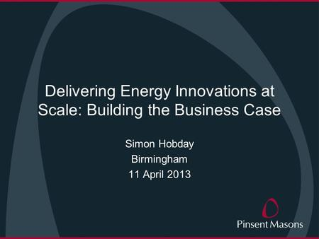 Delivering Energy Innovations at Scale: Building the Business Case Simon Hobday Birmingham 11 April 2013.