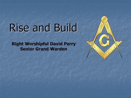 Rise and Build Right Worshipful David Perry Senior Grand Warden.