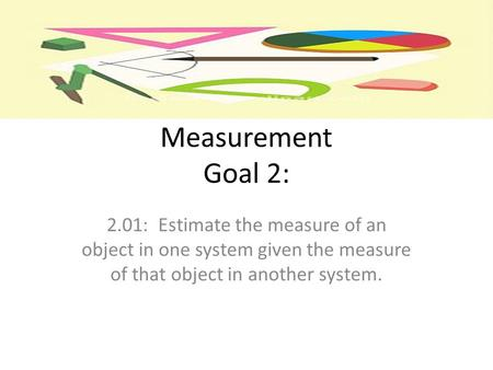 Measurement Goal 2: 2.01: Estimate the measure of an object in one system given the measure of that object in another system.