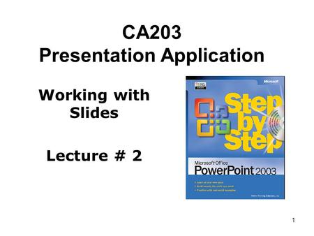1 CA203 Presentation Application Working with Slides Lecture # 2.