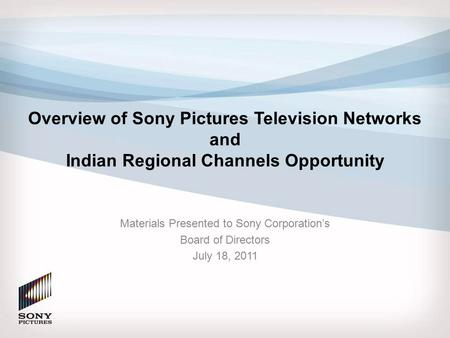 Overview of Sony Pictures Television Networks and Indian Regional Channels Opportunity Materials Presented to Sony Corporation's Board of Directors July.