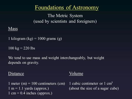 Foundations of Astronomy The Metric System (used by scientists and foreigners) Mass 1 kilogram (kg) = 1000 grams (g) 100 kg = 220 lbs We tend to use mass.