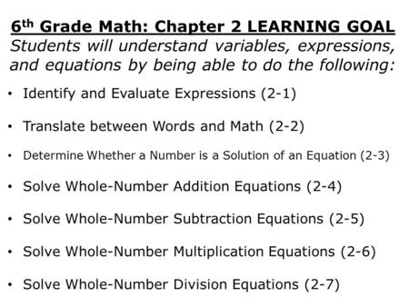 6 th Grade Math: Chapter 2 LEARNING GOAL Students will understand variables, expressions, and equations by being able to do the following: Identify and.