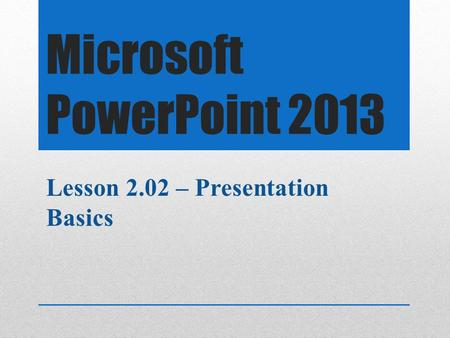 Microsoft PowerPoint 2013 Lesson 2.02 – Presentation Basics.