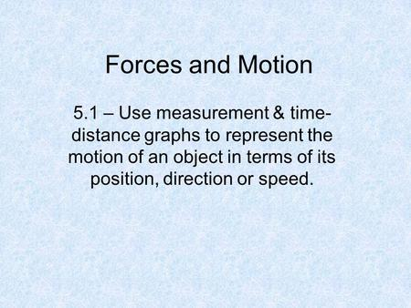 Forces and Motion 5.1 – Use measurement & time- distance graphs to represent the motion of an object in terms of its position, direction or speed.