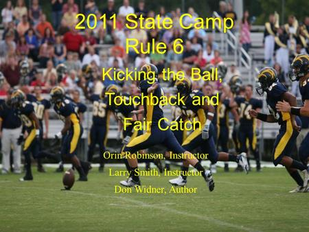 2011 State Camp Rule 6 Kicking the Ball, Touchback and Fair Catch Orin Robinson, Instructor Larry Smith, Instructor Don Widner, Author.