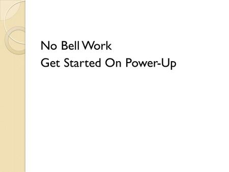 No Bell Work Get Started On Power-Up