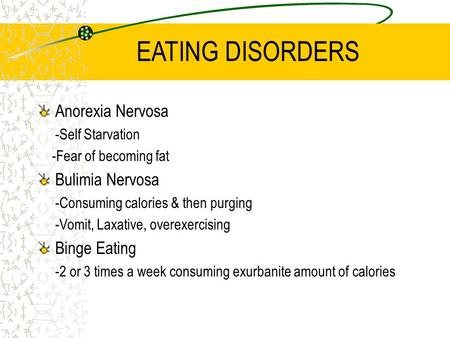 EATING DISORDERS Anorexia Nervosa -Self Starvation -Fear of becoming fat Bulimia Nervosa -Consuming calories & then purging -Vomit, Laxative, overexercising.