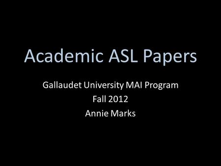 Academic ASL Papers Gallaudet University MAI Program Fall 2012 Annie Marks.