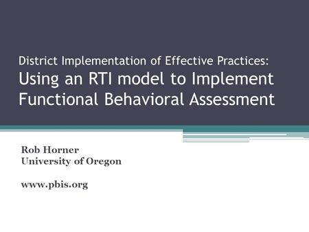District Implementation of Effective Practices: Using an RTI model to Implement Functional Behavioral Assessment Rob Horner University of Oregon www.pbis.org.