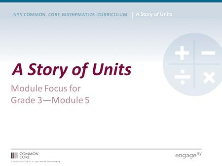 © 2012 Common Core, Inc. All rights reserved. commoncore.org NYS COMMON CORE MATHEMATICS CURRICULUM A Story of Units Module Focus for Grade 3—Module 5.