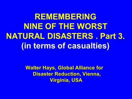 REMEMBERING NINE OF THE WORST NATURAL DISASTERS. Part 3. (in terms of casualties) Walter Hays, Global Alliance for Disaster Reduction, Vienna, Virginia,