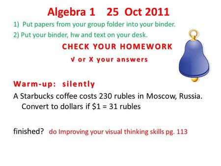 Algebra 1 25 Oct 2011 1) Put papers from your group folder into your binder. 2) Put your binder, hw and text on your desk. CHECK YOUR HOMEWORK CHECK YOUR.