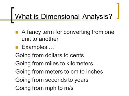 What is Dimensional Analysis? A fancy term for converting from one unit to another Examples … Going from dollars to cents Going from miles to kilometers.