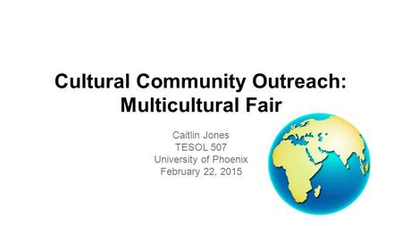 Cultural Community Outreach: Multicultural Fair Caitlin Jones TESOL 507 University of Phoenix February 22, 2015.