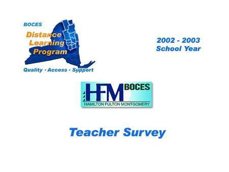 .. HFM Distance Learning Project Teacher Survey 2002 – 2003 School Year BOCES Distance Learning Program Quality Access Support.